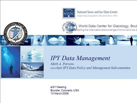 IPY Data Management Mark A. Parsons co-chair IPY Data Policy and Management Subcommittee eGY Meeting Boulder, Colorado, USA 13 March 2006 World Data Center.