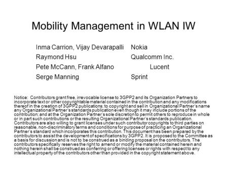 Mobility Management in WLAN IW Inma Carrion, Vijay DevarapalliNokia Raymond HsuQualcomm Inc. Pete McCann, Frank AlfanoLucent Serge ManningSprint Notice: