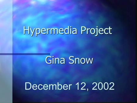 Hypermedia Project Gina Snow December 12, 2002.