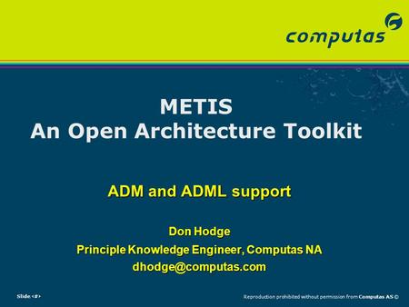 Slide 1Reproduction prohibited without permission from Computas AS © METIS An Open Architecture Toolkit ADM and ADML support Don Hodge Principle Knowledge.
