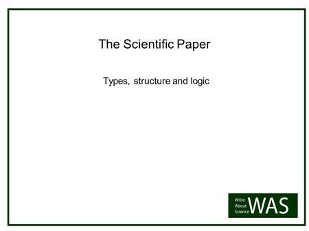 The Scientific Paper Types, structure and logic. There is no one way to write a paper ALL have a role to play Paper types: Research reports Reviews Progress.