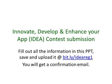 Innovate, Develop & Enhance your App (IDEA) Contest submission Fill out all the information in this PPT, save and upload bit.ly/ideareg1bit.ly/ideareg1.