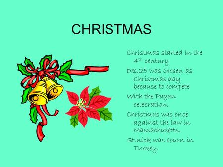 CHRISTMAS Christmas started in the 4 th century Dec.25 was chosen as Christmas day because to compete With the Pagan celebration. Christmas was once against.