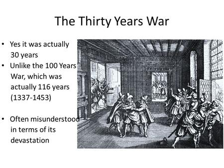 The Thirty Years War Yes it was actually 30 years Unlike the 100 Years War, which was actually 116 years (1337-1453) Often misunderstood in terms of its.