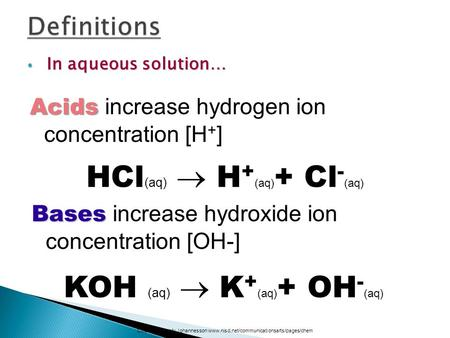 In aqueous solution… In aqueous solution… HCl (aq)  H + (aq) + Cl - (aq) Acids Acids increase hydrogen ion concentration [H + ] Courtesy Christy Johannesson.