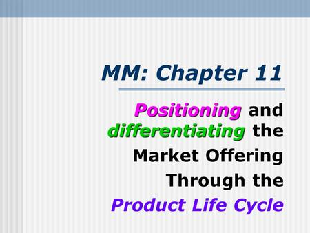MM: Chapter 11 Positioning differentiating Positioning and differentiating the Market Offering Through the Product Life Cycle.