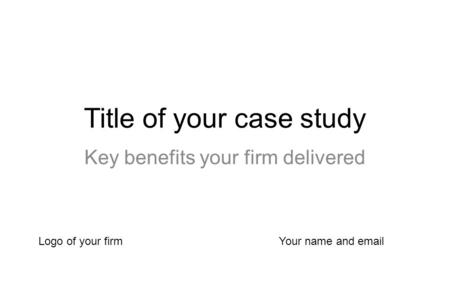 Title of your case study Key benefits your firm delivered Logo of your firmYour name and email.