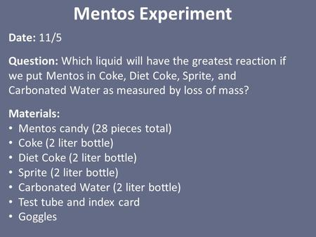 Mentos Experiment Date: 11/5 Question: Which liquid will have the greatest reaction if we put Mentos in Coke, Diet Coke, Sprite, and Carbonated Water as.