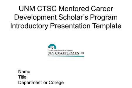 UNM CTSC Mentored Career Development Scholar's Program Introductory Presentation Template Name Title Department or College.