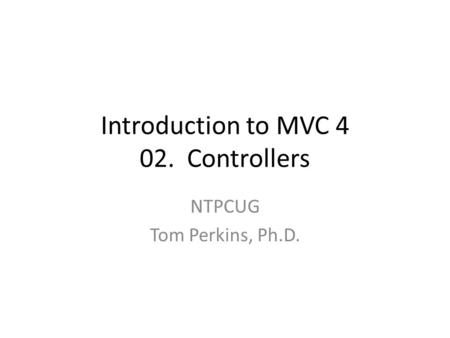 Introduction to MVC 4 02. Controllers NTPCUG Tom Perkins, Ph.D.