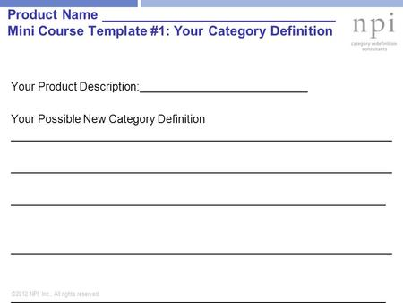 ©2012 NPI, Inc., All rights reserved. Product Name _______________________________ Mini Course Template #1: Your Category Definition Your Product Description:___________________________.