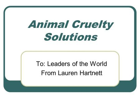 Animal Cruelty Solutions To: Leaders of the World From Lauren Hartnett.