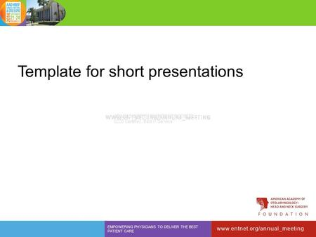 Template for short presentations www.entnet.org/annual_meeting EMPOWERING PHYSICIANS TO DELIVER THE BEST PATIENT CARE.