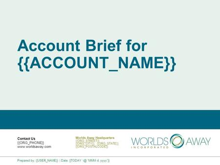 Account Brief for {{ACCOUNT_NAME}} Contact Us {{ORG_PHONE}} www.worldsaway.com Worlds Away Headquarters {{ORG_STREET}} {{ORG_CITY}}, {{ORG_STATE}} {{ORG_POSTALCODE}}