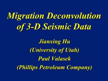 Migration Deconvolution of 3-D Seismic Data Jianxing Hu (University of Utah) Paul Valasek (Phillips Petroleum Company)