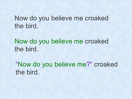 "Now do you believe me croaked the bird. Now do you believe me croaked the bird. ""Now do you believe me?"" croaked the bird."
