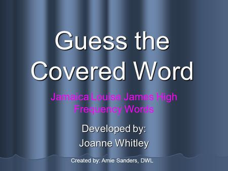 Guess the Covered Word Developed by: Joanne Whitley Jamaica Louise James High Frequency Words Created by: Amie Sanders, DWL.