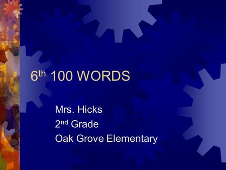 6 th 100 WORDS Mrs. Hicks 2 nd Grade Oak Grove Elementary.