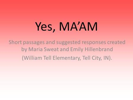 Yes, MA'AM Short passages and suggested responses created by Maria Sweat and Emily Hillenbrand (William Tell Elementary, Tell City, IN).