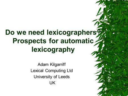 Do we need lexicographers? Prospects for automatic lexicography Adam Kilgarriff Lexical Computing Ltd University of Leeds UK.