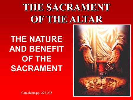 THE SACRAMENT OF THE ALTAR THE NATURE AND BENEFIT OF THE SACRAMENT Catechism pp. 227-235.