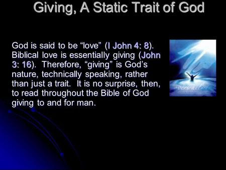 "Giving, A Static Trait of God God is said to be ""love"" (I John 4: 8). Biblical love is essentially giving (John 3: 16). Therefore, ""giving"" is God's nature,"