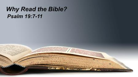 Why Read the Bible? Psalm 19:7-11. Why Read the Bible? Psalm 19:1 The heavens declare the glory of God… Psalm 19:7 The law of the Lord is perfect…