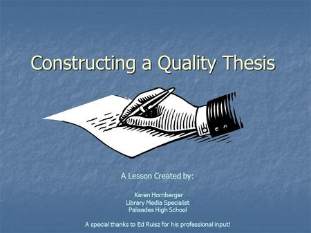 Constructing a Quality Thesis A Lesson Created by: Karen Hornberger Library Media Specialist Palisades High School A special thanks to Ed Ruisz for his.