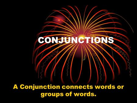 CONJUNCTIONS A Conjunction connects words or groups of words.
