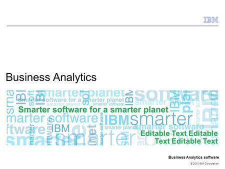 © 2010 IBM Corporation Business Analytics software Business Analytics Editable Text Editable Text Editable Text.