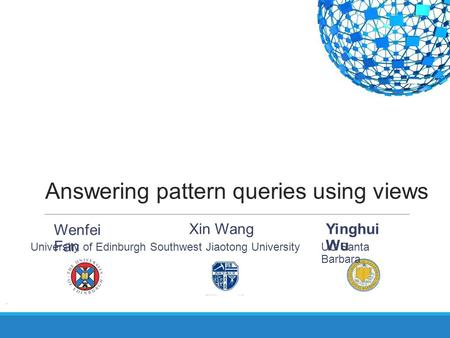 Answering pattern queries using views Yinghui Wu UC Santa Barbara Wenfei Fan University of EdinburghSouthwest Jiaotong University Xin Wang.