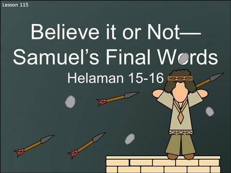 Lesson 115 Believe it or Not— Samuel's Final Words Helaman 15-16.