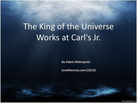 The King of the Universe Works at Carl's Jr. By Adam Metropolis lovethecross.com (2013)