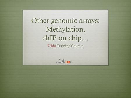 Other genomic arrays: Methylation, chIP on chip… UBio Training Courses.
