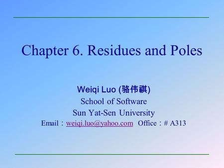 Chapter 6. Residues and Poles Weiqi Luo ( 骆伟祺 ) School of Software Sun Yat-Sen University  : Office : # A313