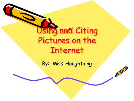 Using and Citing Pictures on the Internet By: Miss Houghtaing.