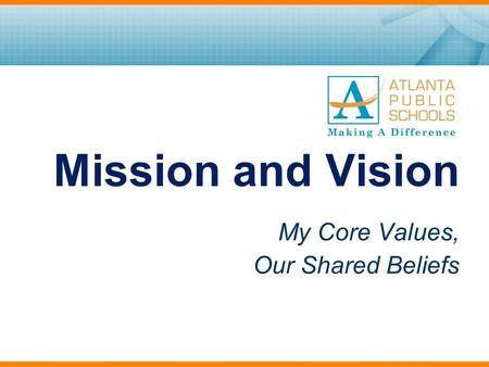 Mission and Vision My Core Values, Our Shared Beliefs.