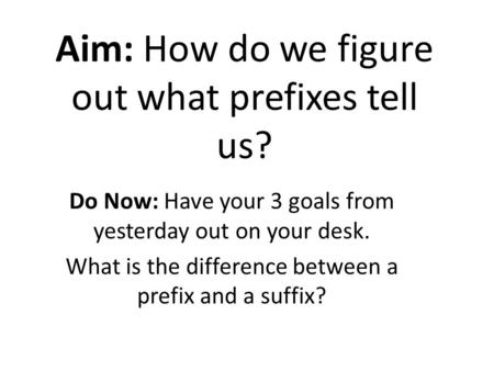 Aim: How do we figure out what prefixes tell us? Do Now: Have your 3 goals from yesterday out on your desk. What is the difference between a prefix and.