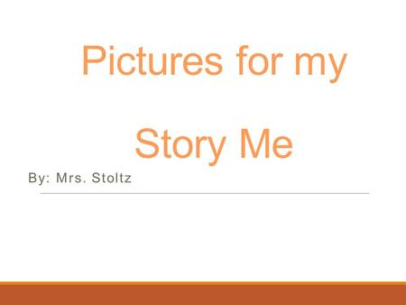 Pictures for my Story Me By: Mrs. Stoltz. Think with the End in Mind.