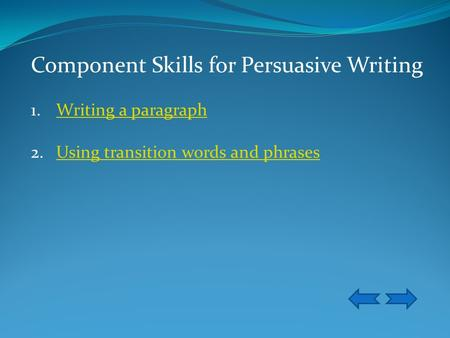 Component Skills for Persuasive Writing 1.Writing a paragraphWriting a paragraph 2.Using transition words and phrasesUsing transition words and phrases.