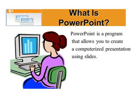 What Is PowerPoint? PowerPoint is a program that allows you to create a computerized presentation using slides.