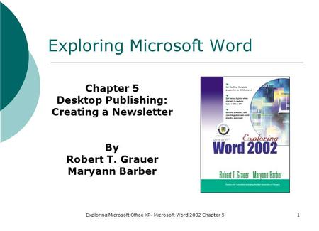 Exploring Microsoft Office XP- Microsoft Word 2002 Chapter 51 Exploring Microsoft Word Chapter 5 Desktop Publishing: Creating a Newsletter By Robert T.
