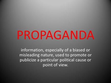 PROPAGANDA information, especially of a biased or misleading nature, used to promote or publicize a particular political cause or point of view.