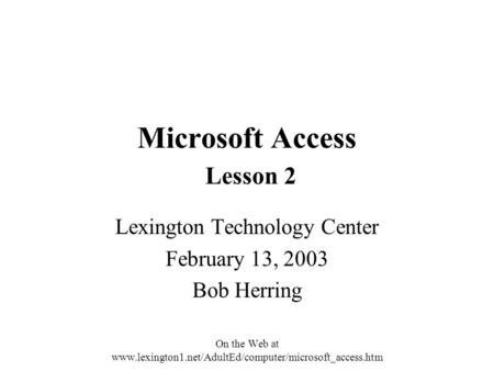 Microsoft Access Lesson 2 Lexington Technology Center February 13, 2003 Bob Herring On the Web at www.lexington1.net/AdultEd/computer/microsoft_access.htm.