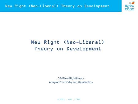 New Right (Neo-Liberal) Theory on Development 03d New Right theory Adapted from Kirby and Haralambos © 2015 – WJEC / CBAC.