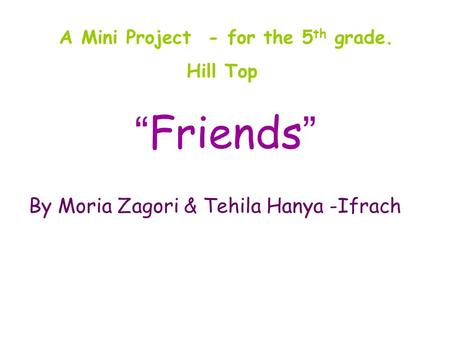 """ Friends "" By Moria Zagori & Tehila Hanya -Ifrach A Mini Project - for the 5 th grade. Hill Top."