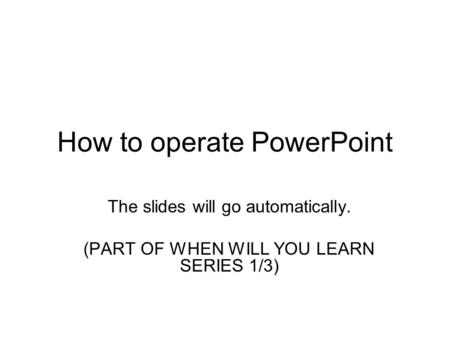 How to operate PowerPoint The slides will go automatically. (PART OF WHEN WILL YOU LEARN SERIES 1/3)