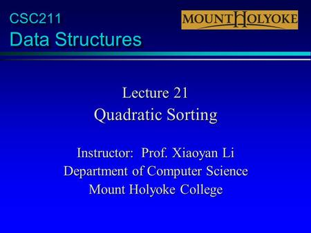 CSC211 Data Structures Lecture 21 Quadratic Sorting Instructor: Prof. Xiaoyan Li Department of Computer Science Mount Holyoke College.