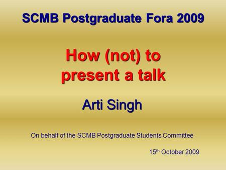 SCMB Postgraduate Fora 2009 How (not) to present a talk Arti Singh On behalf of the SCMB Postgraduate Students Committee 15 th October 2009.