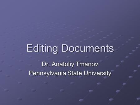Editing Documents Dr. Anatoliy Tmanov Pennsylvania State University.